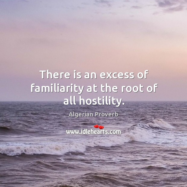 There is an excess of familiarity at the root of all hostility. Algerian Proverbs Image
