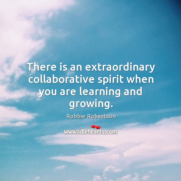 There is an extraordinary collaborative spirit when you are learning and growing. Image