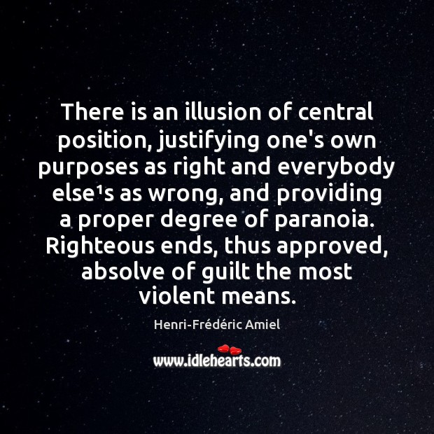 There is an illusion of central position, justifying one's own purposes as Henri-Frédéric Amiel Picture Quote