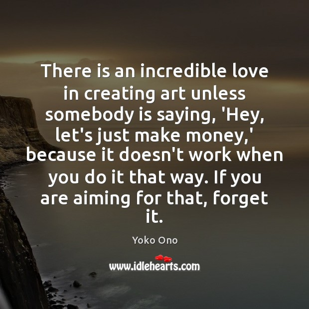 There is an incredible love in creating art unless somebody is saying, Yoko Ono Picture Quote