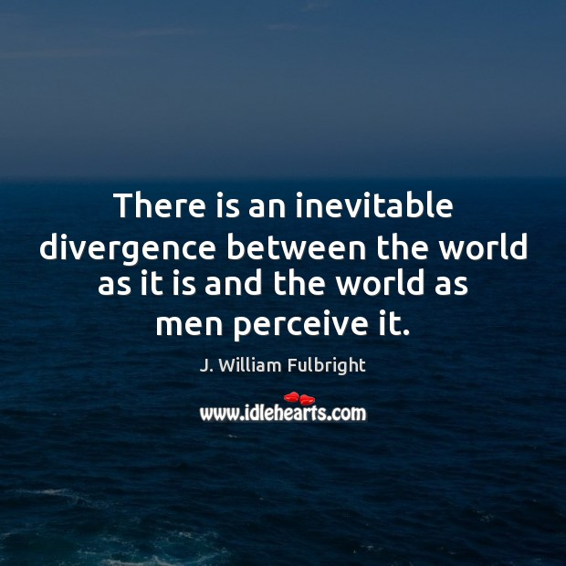 There is an inevitable divergence between the world as it is and J. William Fulbright Picture Quote