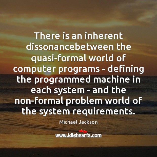There is an inherent dissonancebetween the quasi-formal world of computer programs – Michael Jackson Picture Quote