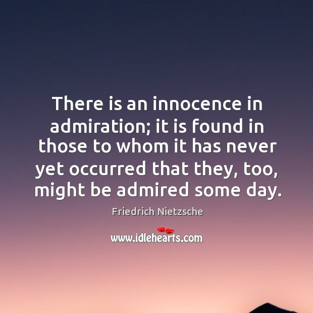 Image, There is an innocence in admiration; it is found in those to whom it has never yet occurred that they