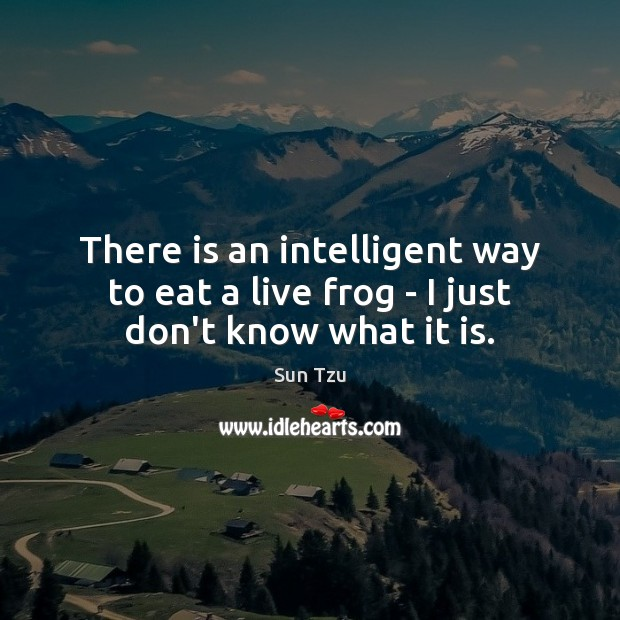There is an intelligent way to eat a live frog – I just don't know what it is. Image