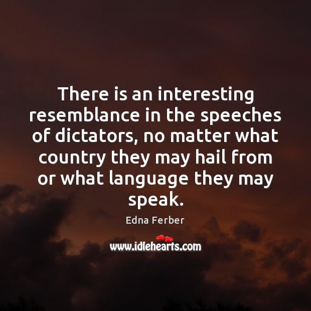 There is an interesting resemblance in the speeches of dictators, no matter Edna Ferber Picture Quote
