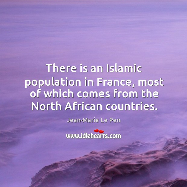 There is an islamic population in france, most of which comes from the north african countries. Jean-Marie Le Pen Picture Quote