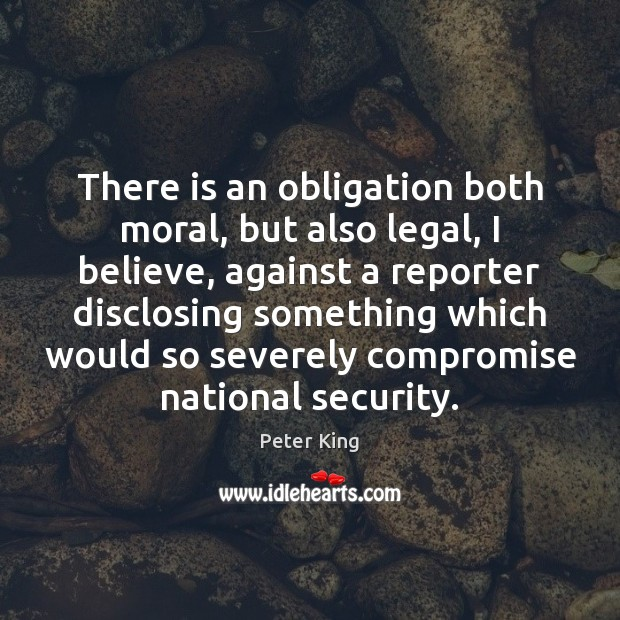 There is an obligation both moral, but also legal, I believe, against Peter King Picture Quote