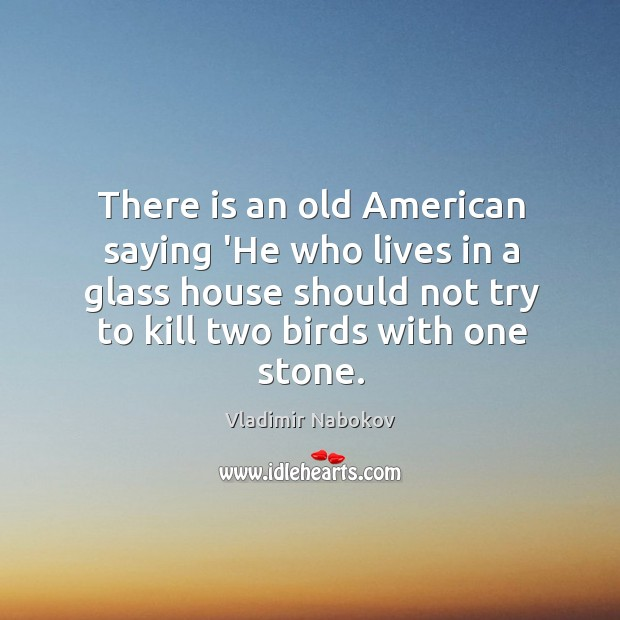 There is an old American saying 'He who lives in a glass Image