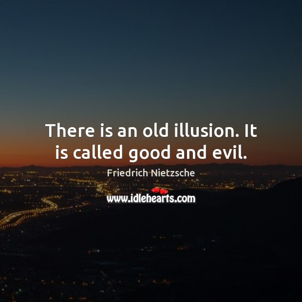There is an old illusion. It is called good and evil. Image