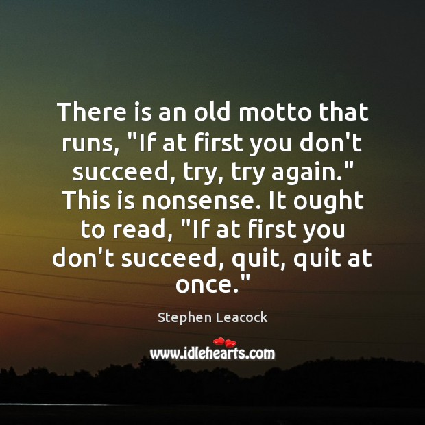 "There is an old motto that runs, ""If at first you don't Try Again Quotes Image"