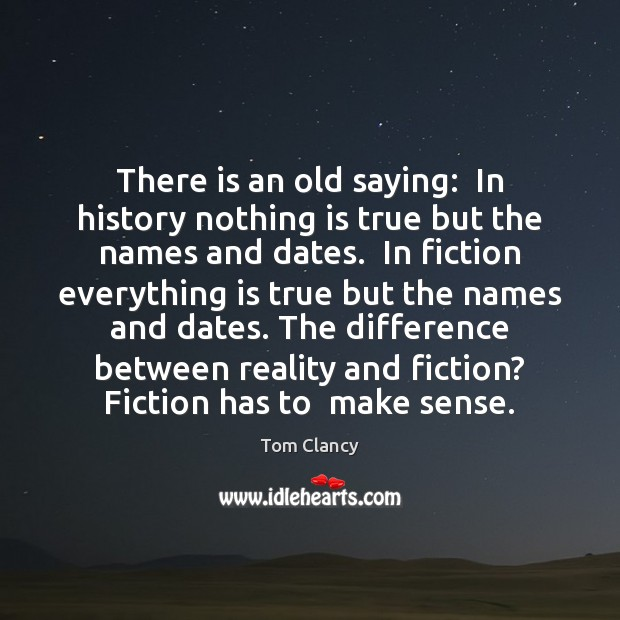There is an old saying:  In history nothing is true but the Tom Clancy Picture Quote