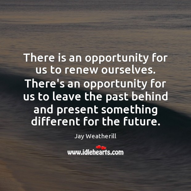 There is an opportunity for us to renew ourselves. There's an opportunity Image