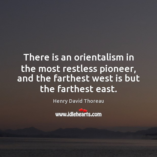 Image, There is an orientalism in the most restless pioneer, and the farthest