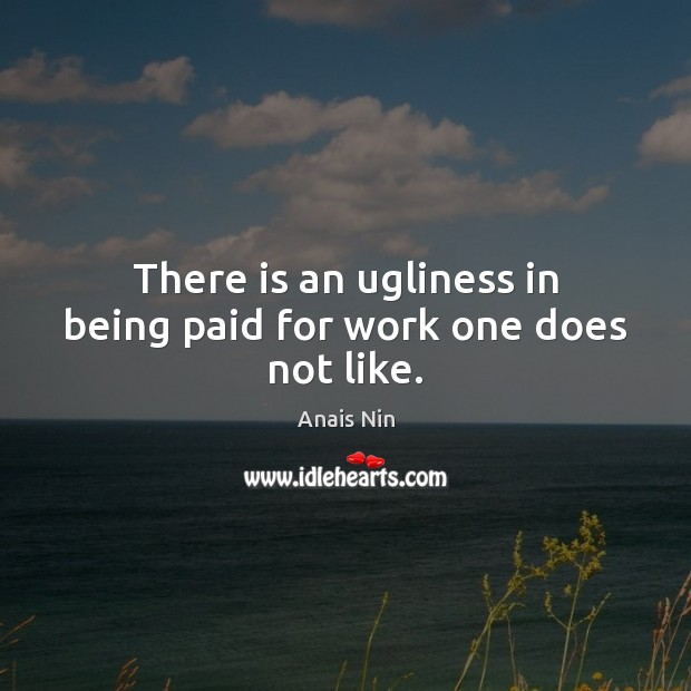 There is an ugliness in being paid for work one does not like. Anais Nin Picture Quote