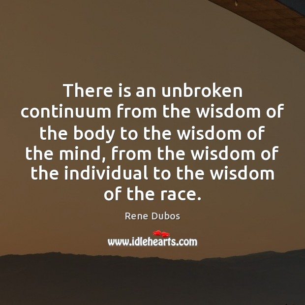 There is an unbroken continuum from the wisdom of the body to Rene Dubos Picture Quote