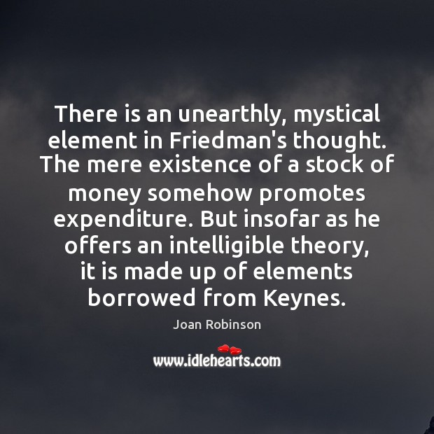 There is an unearthly, mystical element in Friedman's thought. The mere existence Joan Robinson Picture Quote