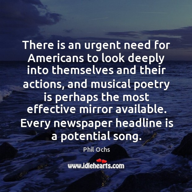 There is an urgent need for americans to look deeply into themselves and their actions Phil Ochs Picture Quote