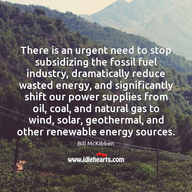 There is an urgent need to stop subsidizing the fossil fuel industry, Bill McKibben Picture Quote