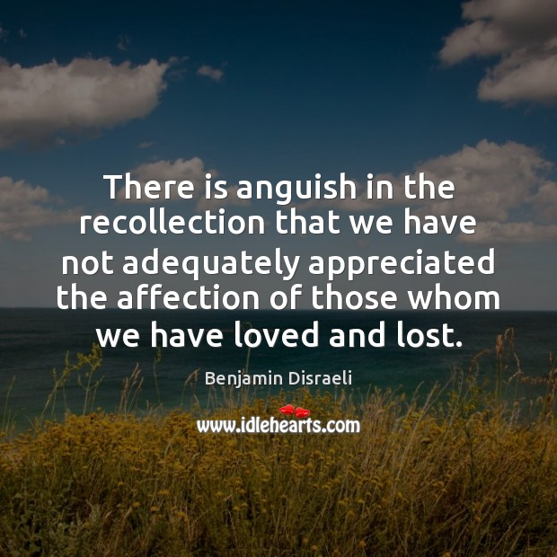 There is anguish in the recollection that we have not adequately appreciated Benjamin Disraeli Picture Quote