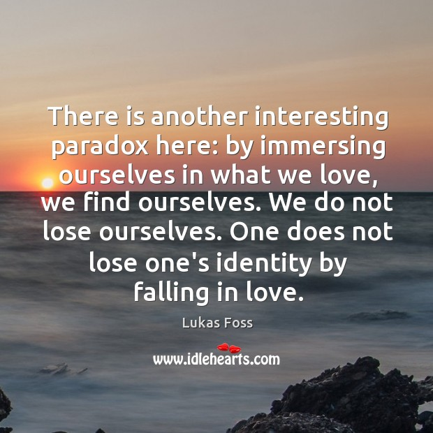 There is another interesting paradox here: by immersing ourselves in what we Image
