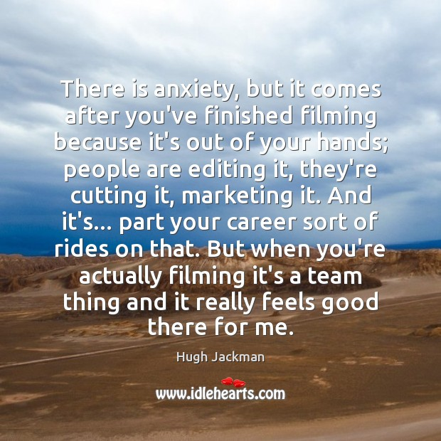 There is anxiety, but it comes after you've finished filming because it's Image