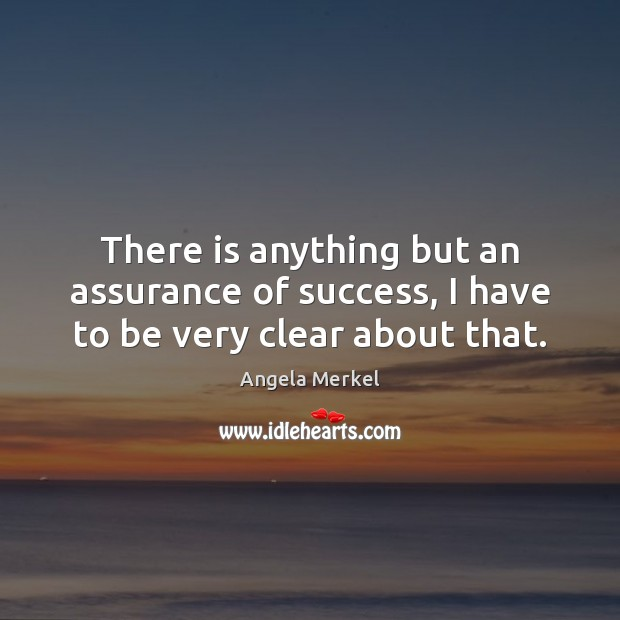 There is anything but an assurance of success, I have to be very clear about that. Angela Merkel Picture Quote