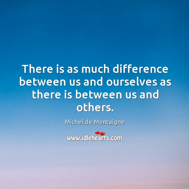 Image, There is as much difference between us and ourselves as there is between us and others.