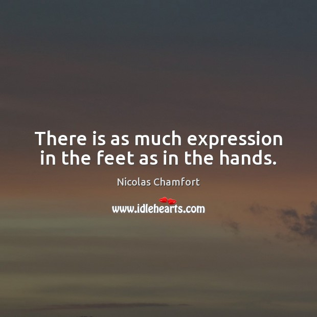 There is as much expression in the feet as in the hands. Nicolas Chamfort Picture Quote