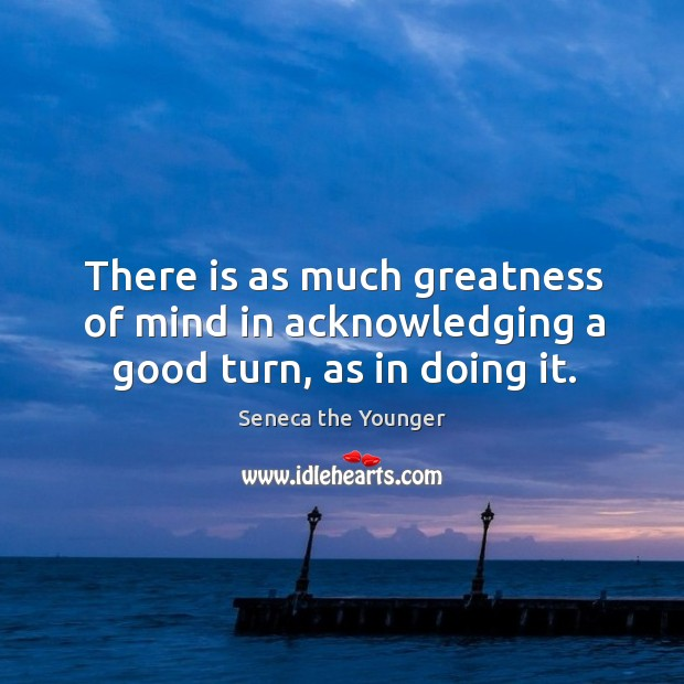 There is as much greatness of mind in acknowledging a good turn, as in doing it. Image