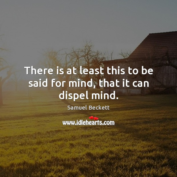 There is at least this to be said for mind, that it can dispel mind. Image