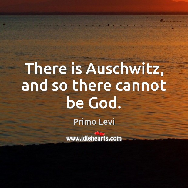 There is Auschwitz, and so there cannot be God. Primo Levi Picture Quote