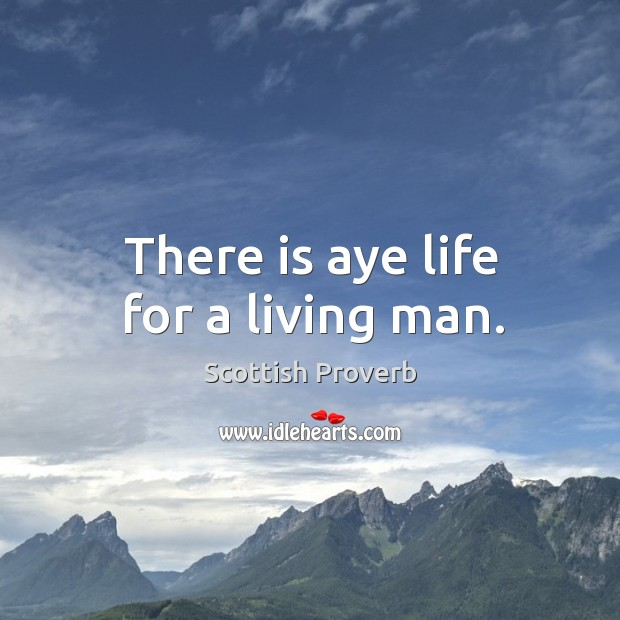 Image, There is aye life for a living man.