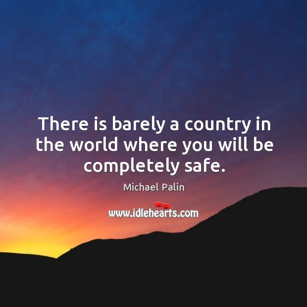 There is barely a country in the world where you will be completely safe. Michael Palin Picture Quote