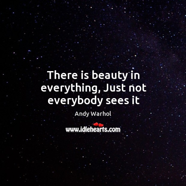 There is beauty in everything, Just not everybody sees it Image
