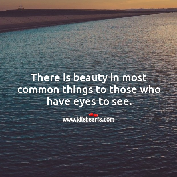 Image, There is beauty in most common things to those who have eyes to see.