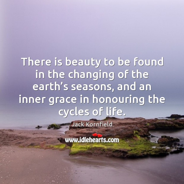 There is beauty to be found in the changing of the earth' Jack Kornfield Picture Quote