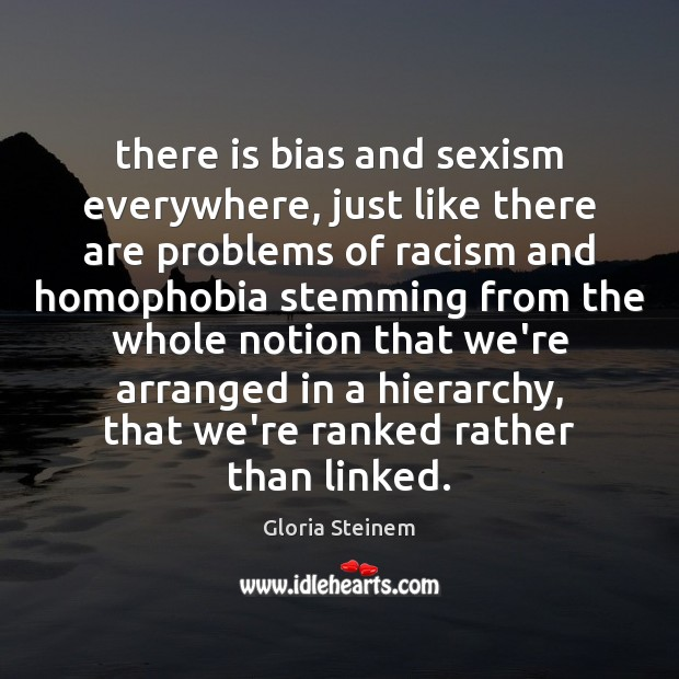 There is bias and sexism everywhere, just like there are problems of Gloria Steinem Picture Quote