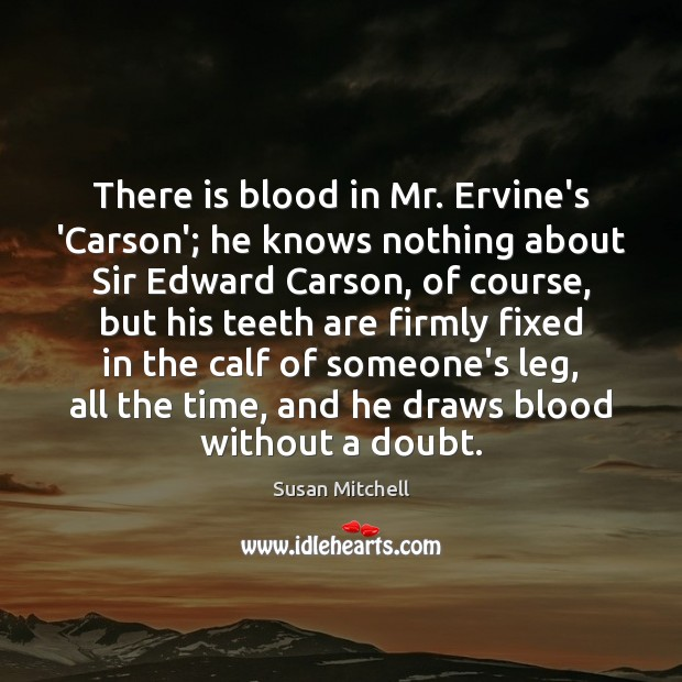 There is blood in Mr. Ervine's 'Carson'; he knows nothing about Sir Susan Mitchell Picture Quote
