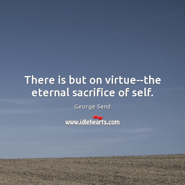 There is but on virtue–the eternal sacrifice of self. Image