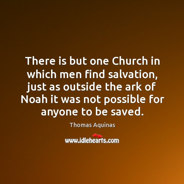 There is but one church in which men find salvation, just as outside the ark of noah it was not possible for anyone to be saved. Image