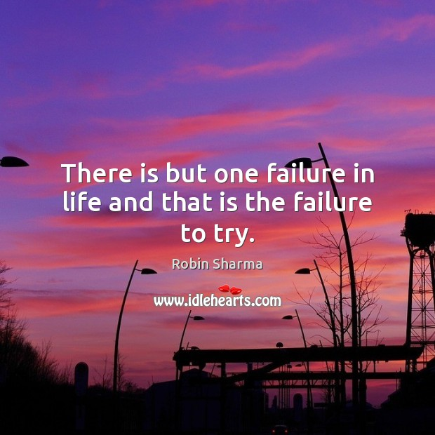 There is but one failure in life and that is the failure to try. Robin Sharma Picture Quote