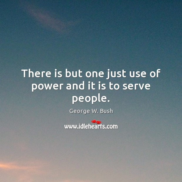 There is but one just use of power and it is to serve people. Image
