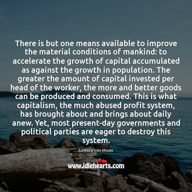 There is but one means available to improve the material conditions of Ludwig von Mises Picture Quote