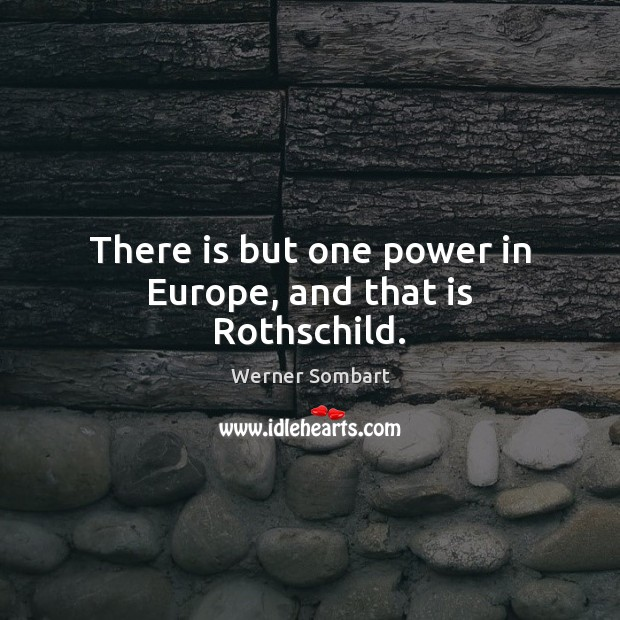 There is but one power in Europe, and that is Rothschild. Image