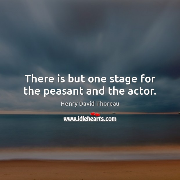 There is but one stage for the peasant and the actor. Image