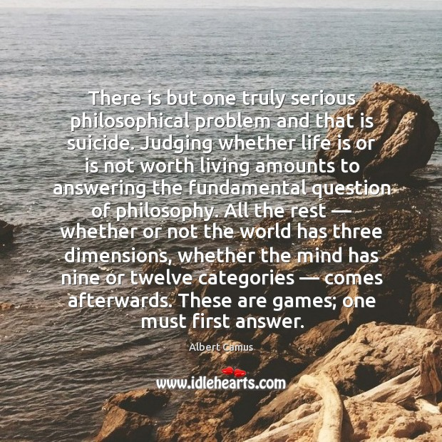 There is but one truly serious philosophical problem and that is suicide. Image