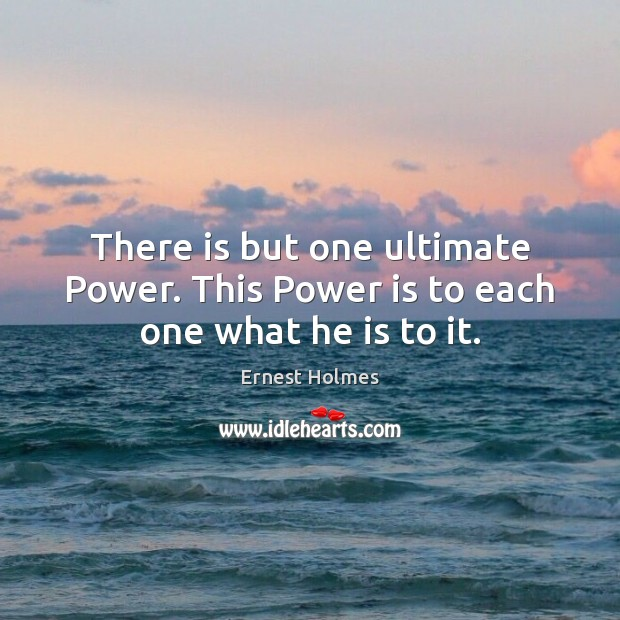 Image, There is but one ultimate Power. This Power is to each one what he is to it.