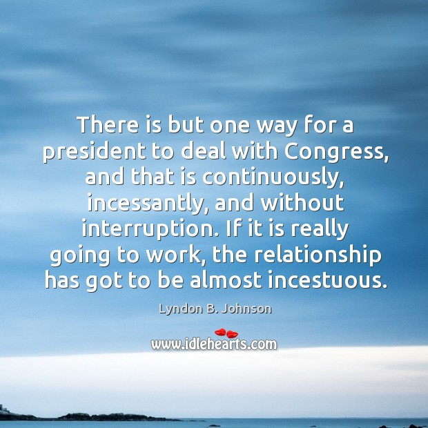 There is but one way for a president to deal with congress, and that is continuously Image