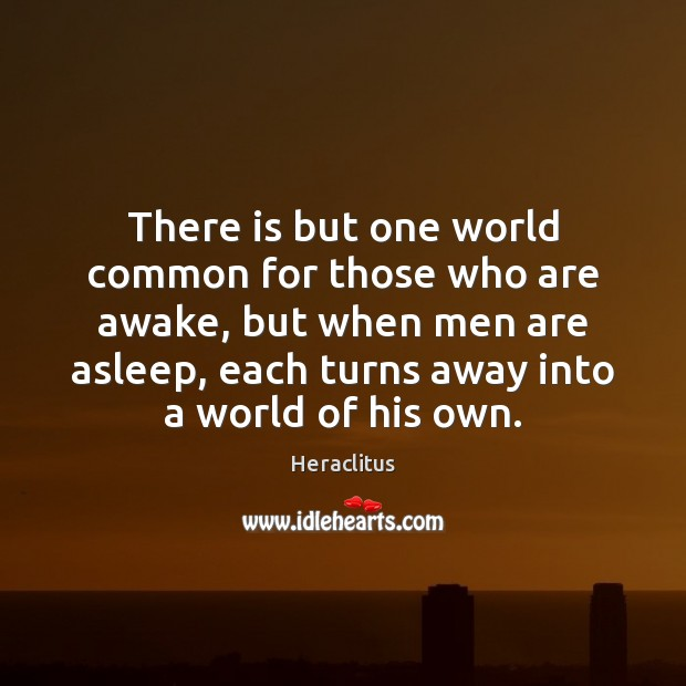 Image, There is but one world common for those who are awake, but