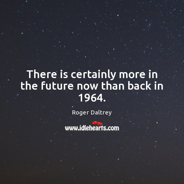 There is certainly more in the future now than back in 1964. Roger Daltrey Picture Quote
